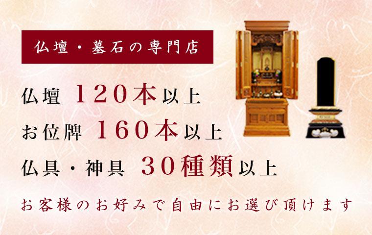 仏壇・墓石の専門店 仏壇 120本以上 お位牌 160本以上 仏具・神具 30種類以上 お客様のお好みで自由にお選び頂けます。
